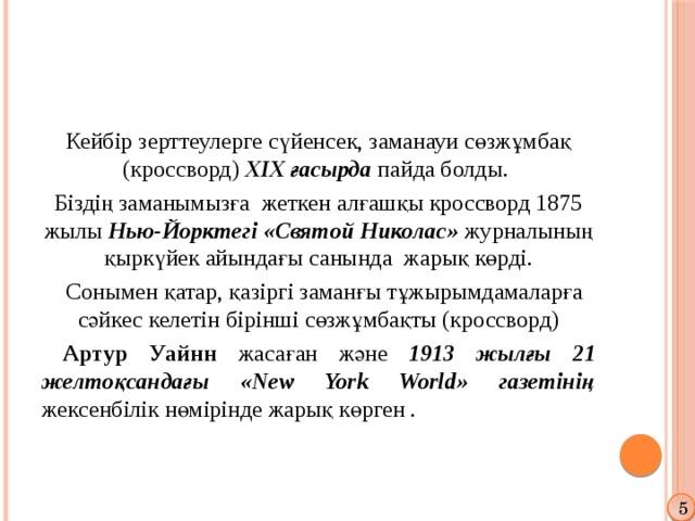 Кейбір зерттеулерге сүйенсек, заманауи сөзжұмбақ (кроссворд) XIX ғасырда пайда болды. Біздің заманымызға жеткен алғашқы кроссворд 1875 жылы Нью-Йорктегі «Святой Николас» журналының қыркүйек айындағы санында жарық көрді.  Сонымен қатар, қазіргі заманғы тұжырымдамаларға сәйкес келетін бірінші сөзжұмбақты (кроссворд)  Артур Уайнн жасаған және 1913 жылғы 21 желтоқсандағы «New York World» газетінің жексенбілік нөмірінде жарық көрген . 5