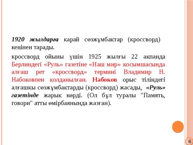 1920 жылдарға қарай сөзжұмбақтар (кроссворд) кеңінен тарады. кроссворд ойыны үшін 1925 жылғы 22 ақпанда Берлиндегі «Руль» газетіне «Наш мир» қосымшасында алғаш рет «кроссворд» термині Владимир Н. Набоковпен қолданылған. Набоков  орыс тіліндегі алғашқы сөзжұмбақтарды (кроссворд) жасады, «Руль» газетінде жарық көрді. (Ол бұл туралы