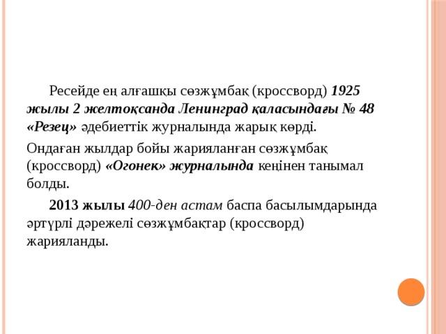 Ресейде ең алғашқы сөзжұмбақ (кроссворд) 1925 жылы 2 желтоқсанда Ленинград қаласындағы №48 «Резец» әдебиеттік журналында жарық көрді. Ондаған жылдар бойы жарияланған сөзжұмбақ (кроссворд) «Огонек» журналында кеңінен танымал болды.  2013 жылы 400-ден астам баспа басылымдарында әртүрлі дәрежелі сөзжұмбақтар (кроссворд) жарияланды.