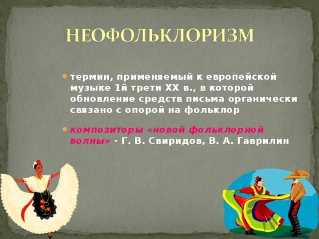 термин, применяемый к европейской музыке 1й трети XX в., в которой обновление средств письма органически связано с опорой на фольклор  композиторы  «новой фольклорной волны» - Г. В. Свиридов, В. А. Гаврилин