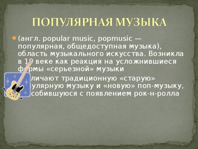 (англ. popular music, popmusic — популярная, общедоступная музыка), область музыкального искусства. Возникла в 19 веке как реакция на усложнившиеся формы «серьезной» музыки различают традиционную «старую» популярную музыку и «новую» поп-музыку, обособившуюся c появлением рок-н-ролла