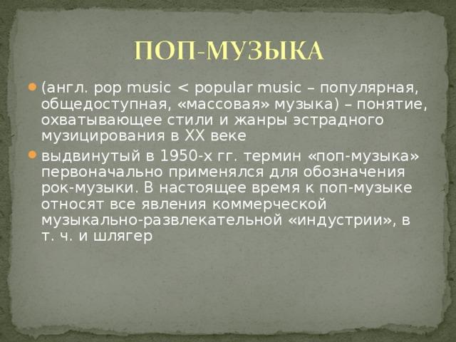 (англ. pop music выдвинутый в 1950-х гг. термин «поп-музыка» первоначально применялся для обозначения рок-музыки. В настоящее время к поп-музыке относят все явления коммерческой музыкально-развлекательной «индустрии», в т. ч. и шлягер