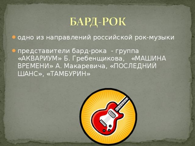 одно из направлений российской рок-музыки представители бард-рока - группа «АКВАРИУМ» Б. Гребенщикова, «МАШИНА ВРЕМЕНИ» А. Макаревича, «ПОСЛЕДНИЙ ШАНС», «ТАМБУРИН»