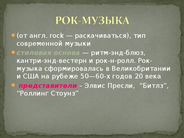 """(от англ. rock — раскачиваться), тип современной музыки стилевая основа — ритм-энд-блюз, кантри-энд-вестерн и рок-н-ролл. Рок-музыка сформировалась в Великобритании и США на рубеже 50—60-х годов 20 века  представители – Элвис Пресли, """"Битлз"""", """"Роллинг Стоунз"""""""