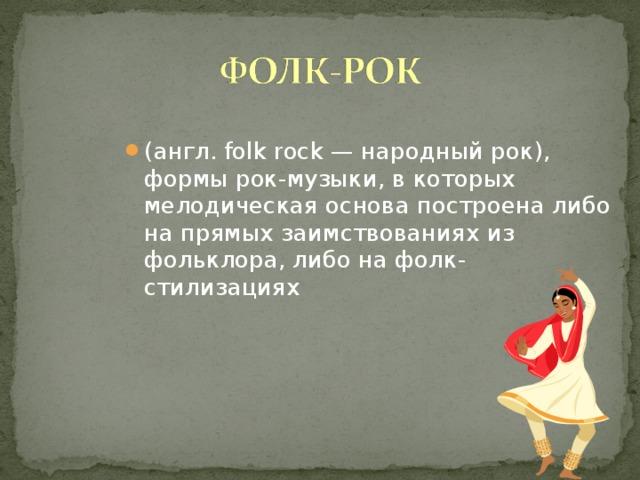 (англ. folk rock — народный рок), формы рок-музыки, в которых мелодическая основа построена либо на прямых заимствованиях из фольклора, либо на фолк-стилизациях