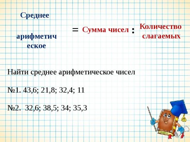 Сумма чисел Количество Среднее слагаемых  арифметическое : = Найти среднее арифметическое чисел № 1. 43,6; 21,8; 32,4; 11 № 2. 32,6; 38,5; 34; 35,3