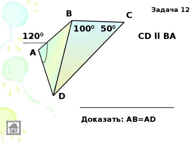 Задача 12 В С 100 0 50 0 120 0 CD ll ВА  А D Доказать: АВ=AD