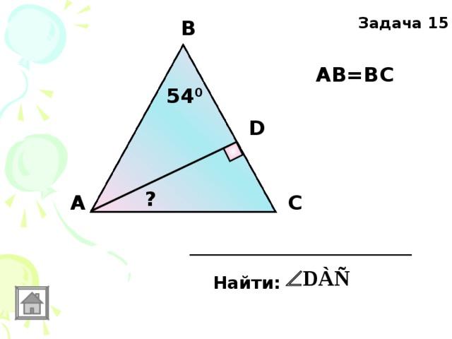 Задача 15 В АВ=ВС 54 0 D ? А С Найти: