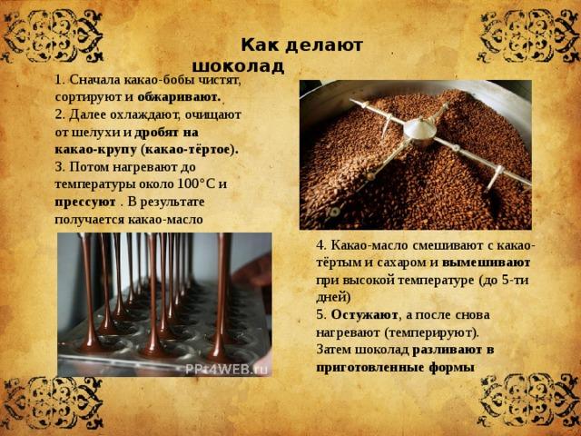Как делают шоколад 1. Сначала какао-бобы чистят, сортируют и обжаривают. 2. Далее охлаждают, очищают от шелухи и дробят на какао-крупу (какао-тёртое). 3. Потом нагревают до температуры около 100°С и прессуют . В результате получается какао-масло 4. Какао-масло смешивают с какао-тёртым и сахаром и вымешивают при высокой температуре (до 5-ти дней)  5. Остужают , а после снова нагревают (темперируют). Затем шоколад разливают в приготовленные формы