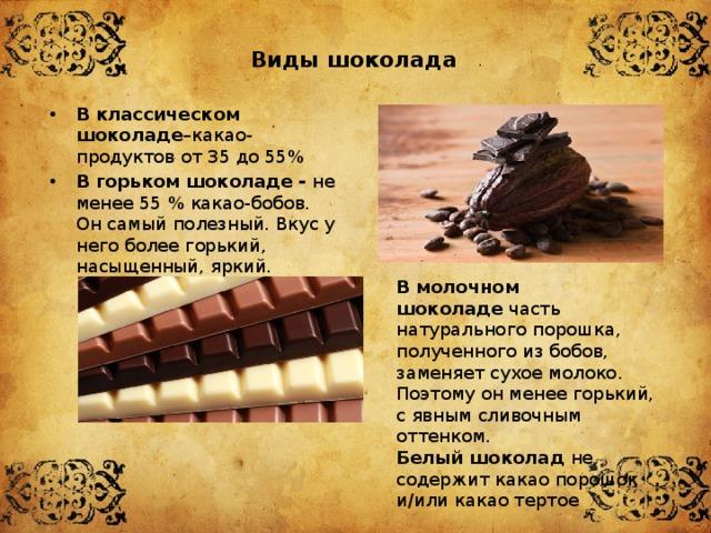 Виды шоколада В классическом шоколаде –какао-продуктов от35 до55% В горьком шоколаде - не менее 55 % какао-бобов. Он самый полезный. Вкус у него более горький, насыщенный, яркий. В молочном шоколаде часть натурального порошка, полученного из бобов, заменяет сухое молоко. Поэтому он менее горький, с явным сливочным оттенком. Белый шоколад не содержит какао порошок и/или какао тертое