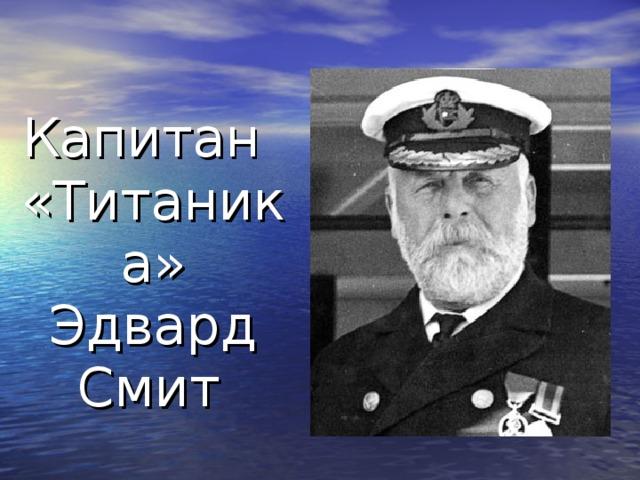 Капитан «Титаника» Эдвард Смит