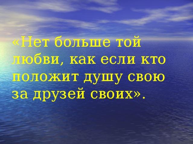 «Нет больше той любви, как если кто положит душу свою за друзей своих».