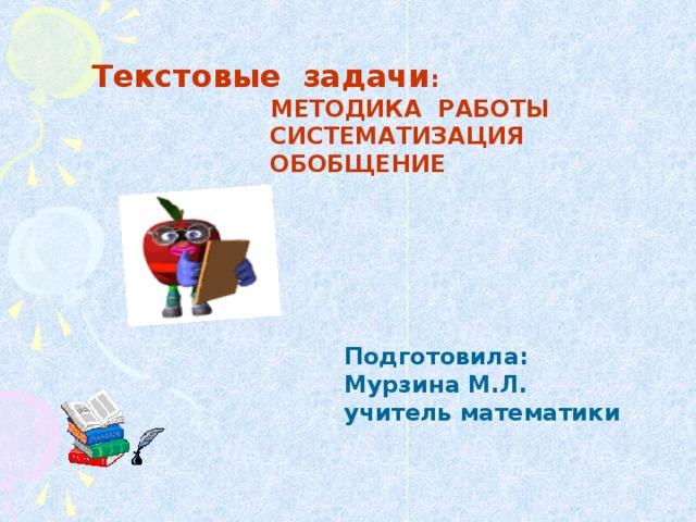 Текстовые задачи :  МЕТОДИКА РАБОТЫ  СИСТЕМАТИЗАЦИЯ  ОБОБЩЕНИЕ Подготовила: Мурзина М.Л. учитель математики