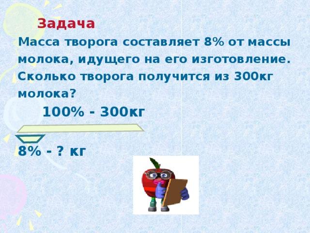 Задача  Масса творога составляет 8% от массы молока, идущего на его изготовление. Сколько творога получится из 300кг молока?  100% - 300кг  8% - ? кг