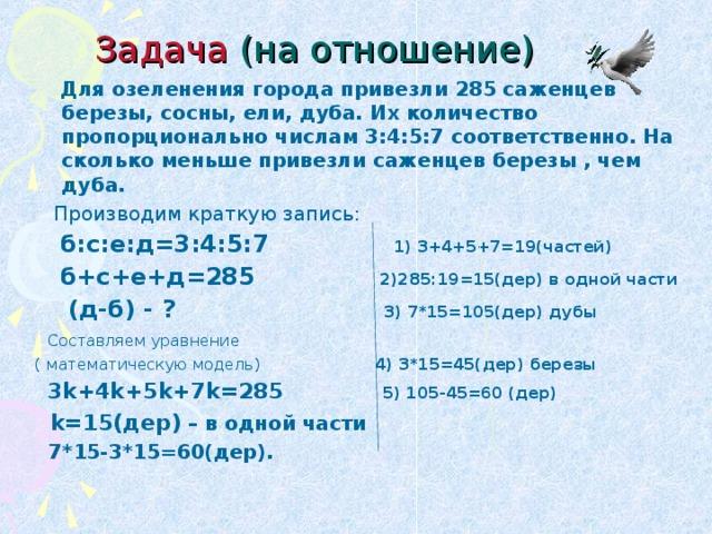 Задача (на отношение)  Для озеленения города привезли 285 саженцев березы, сосны, ели, дуба. Их количество пропорционально числам 3:4:5:7 соответственно. На сколько меньше привезли саженцев березы , чем дуба.  Производим краткую запись:  б:с:е:д=3:4:5:7 1) 3+4+5+7=19(частей)  б+с+е+д=285 2)285:19=15(дер) в одной части  (д-б) - ? 3) 7*15=105(дер) дубы  Составляем уравнение ( математическую модель) 4) 3*15=45(дер) березы  3 k+4k+5k+7k=285  5) 105-45=60 (дер)  k=15( дер) – в одной части  7*15-3*15=60(дер).