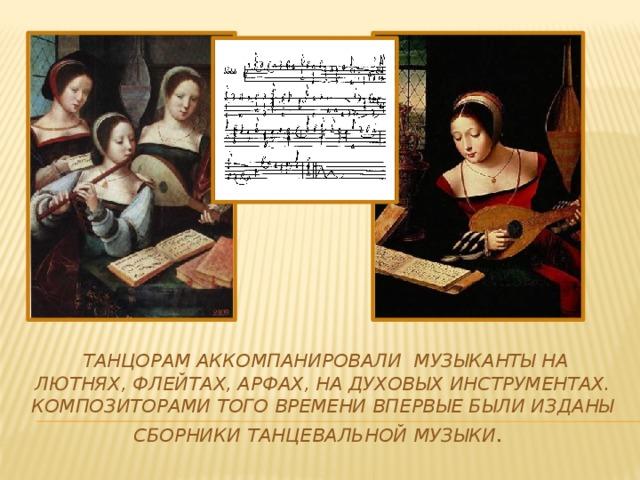Танцорам аккомпанировали музыканты на лютнях, флейтах, арфах, на духовых инструментах. Композиторами того времени впервые были изданы сборники танцевальной музыки .