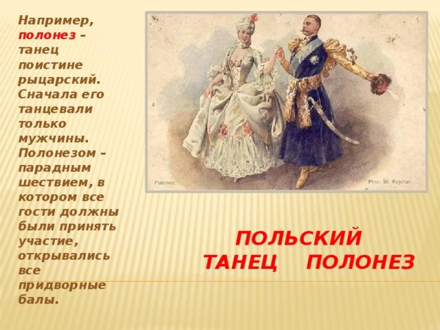 Например, полонез – танец поистине рыцарский. Сначала его танцевали только мужчины. Полонезом – парадным шествием, в котором все гости должны были принять участие, открывались все придворные балы.  Польский танец полонез