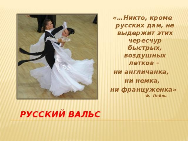 «…Никто, кроме русских дам, не выдержит этих чересчур быстрых, воздушных летков – ни англичанка, ни немка,  ни француженка»  Ф. Пойль.  Русский вальс