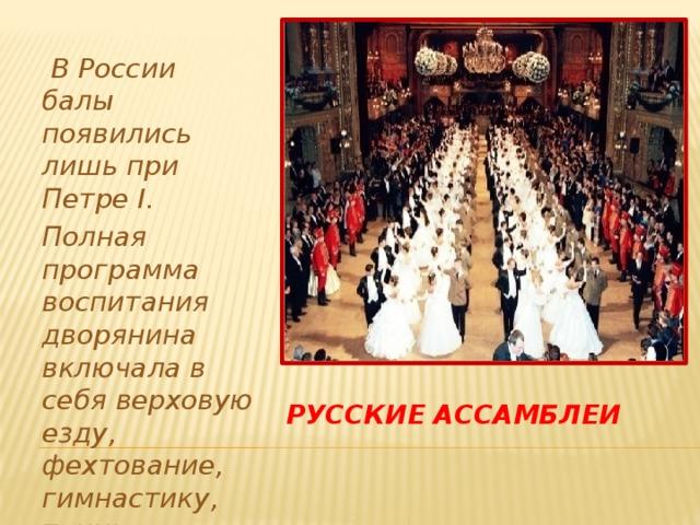 В России балы появились лишь при Петре I. Полная программа воспитания дворянина включала в себя верховую езду, фехтование, гимнастику, танцы, музыку. Русские ассамблеи