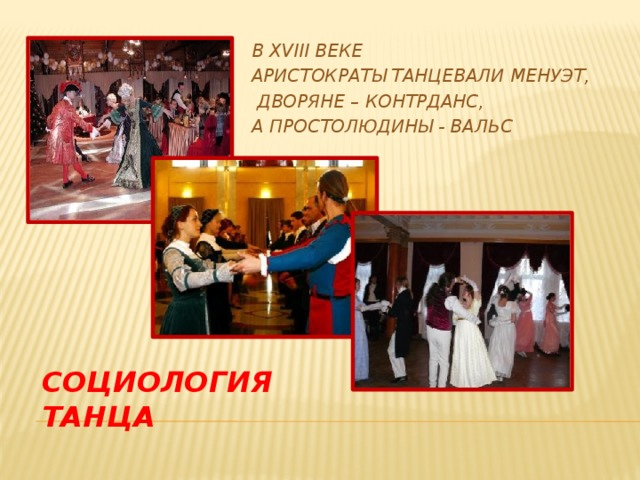 в xviii веке Аристократы танцевали менуэт,  дворяне – контрданс, А простолюдины - вальс Социология танца