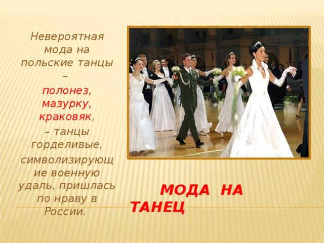 Невероятная мода на польские танцы – полонез, мазурку, краковяк , – танцы горделивые, символизирующие военную удаль, пришлась по нраву в России.   Мода на танец