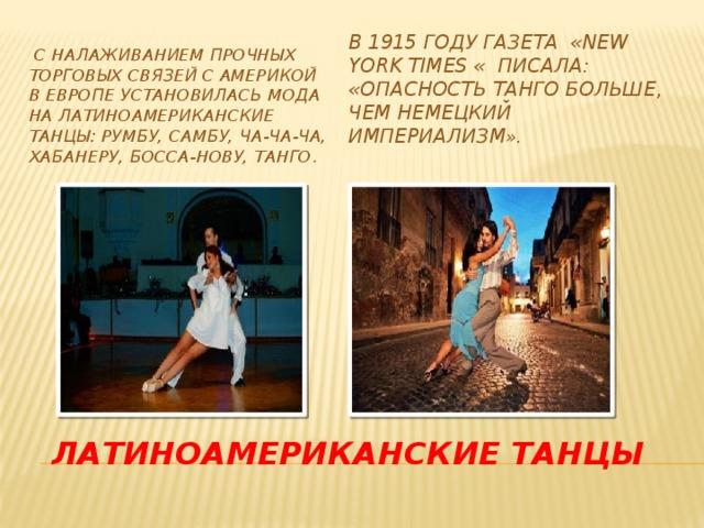 В 1915 году газета «New York Times « писала: «Опасность танго больше, чем немецкий империализм ».  С налаживанием прочных торговых связей с Америкой в Европе установилась мода на латиноамериканские танцы: румбу, самбу, ча-ча-ча, хабанеру, босса-нову, танго . Латиноамериканские танцы