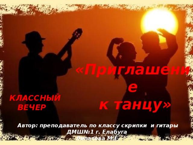 «Приглашение  к танцу»  Классный  вечер Автор: преподаватель по классу скрипки и гитары ДМШ№1 г. Елабуга Липатова М.Е.