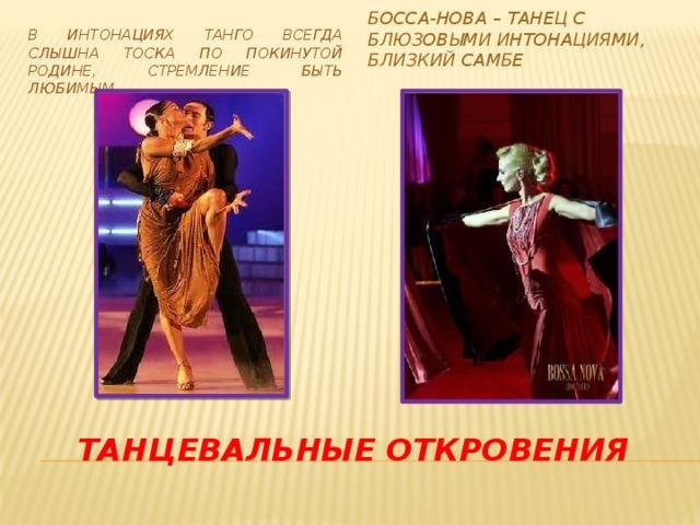 Босса-нова – танец с блюзовыми интонациями, близкий самбе В интонациях танго всегда слышна тоска по покинутой Родине, стремление быть любимым. Танцевальные откровения