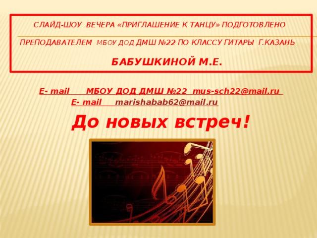 СЛАЙД-ШОУ Вечера «Приглашение к танцу» подготовленО   преподавателем МБОУ ДОД ДМШ №22 по классу гитары г.казань    Бабушкиной М.Е. E- mail МБОУ ДОД ДМШ №22 mus-sch22@mail.ru  E- mail marishabab62@mail.ru До новых встреч!