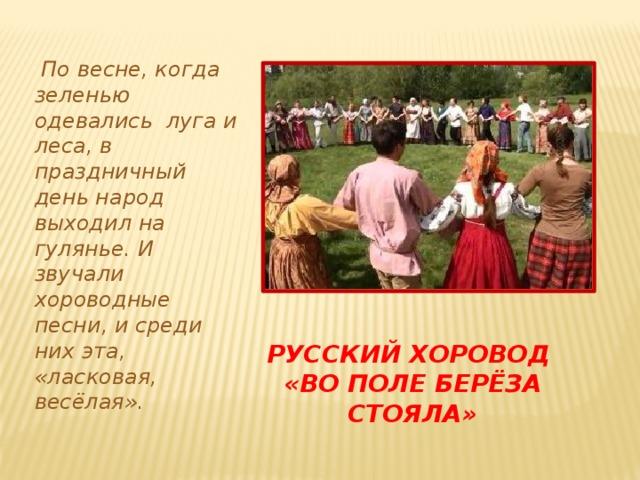 По весне, когда зеленью одевались луга и леса, в праздничный день народ выходил на гулянье. И звучали хороводные песни, и среди них эта, «ласковая, весёлая». Русский хоровод  «во поле берёза стояла»