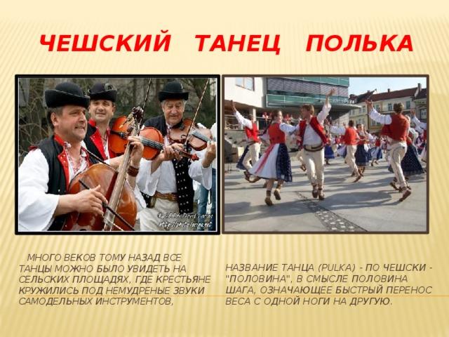 Чешский танец полька  Много веков тому назад все танцы можно было увидеть на сельских площадях, где крестьяне кружились под немудреные звуки самодельных инструментов, Название танца (pulka) - по чешски -