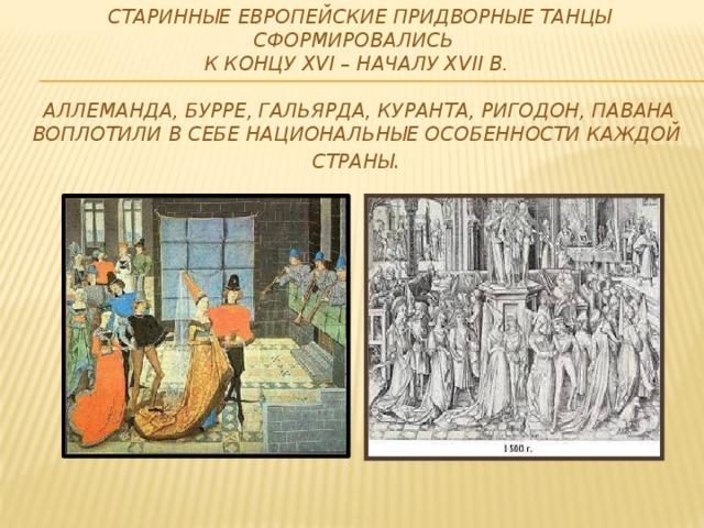 Старинные европейские придворные танцы сформировались  к концу XVI – началу XVII в.    Аллеманда, бурре, гальярда, куранта, ригодон, павана воплотили в себе национальные особенности каждой страны .