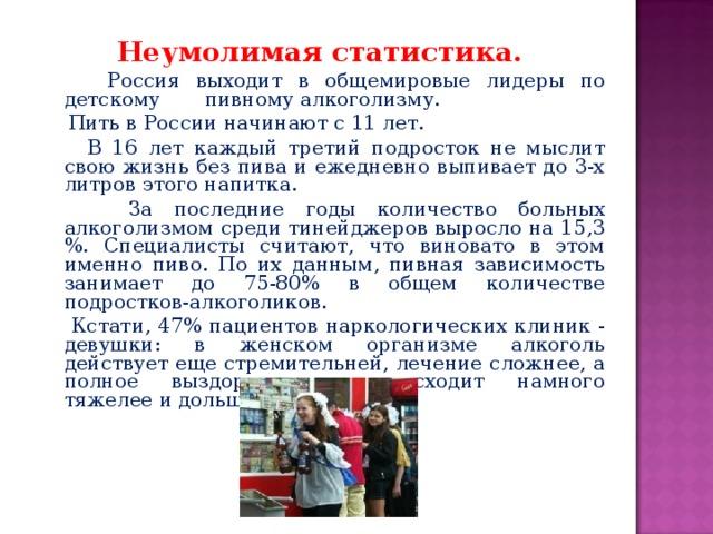 Неумолимая статистика.   Россия выходит в общемировые лидеры по детскому пивному алкоголизму.  Пить в России начинают с 11 лет.  В 16 лет каждый третий подросток не мыслит свою жизнь без пива и ежедневно выпивает до 3-х литров этого напитка.  За последние годы количество больных алкоголизмом среди тинейджеров выросло на 15,3 %. Специалисты считают, что виновато в этом именно пиво. По их данным, пивная зависимость занимает до 75-80% в общем количестве подростков-алкоголиков.  Кстати, 47% пациентов наркологических клиник - девушки: в женском организме алкоголь действует еще стремительней, лечение сложнее, а полное выздоровление происходит намного тяжелее и дольше.