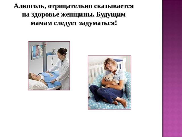 Алкоголь, отрицательно сказывается на здоровье женщины. Будущим мамам следует задуматься!
