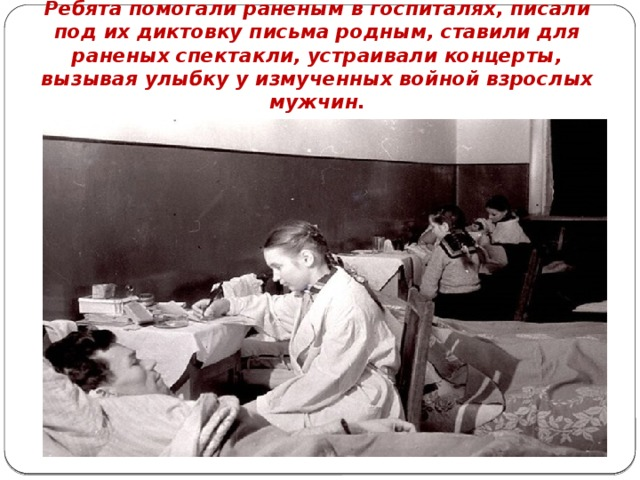 Ребята помогали раненым в госпиталях, писали под их диктовку письма родным, ставили для раненых спектакли, устраивали концерты, вызывая улыбку у измученных войной взрослых мужчин.