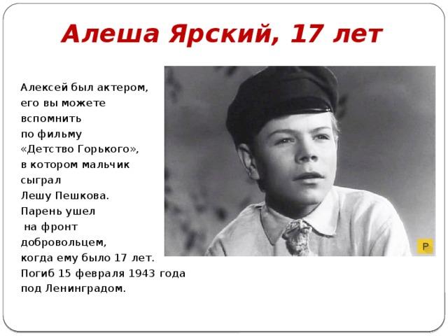Алеша Ярский, 17 лет Алексей был актером, его вы можете вспомнить по фильму «Детство Горького», в котором мальчик сыграл Лешу Пешкова. Парень ушел  на фронт добровольцем, когда ему было 17 лет. Погиб 15 февраля 1943 года под Ленинградом.