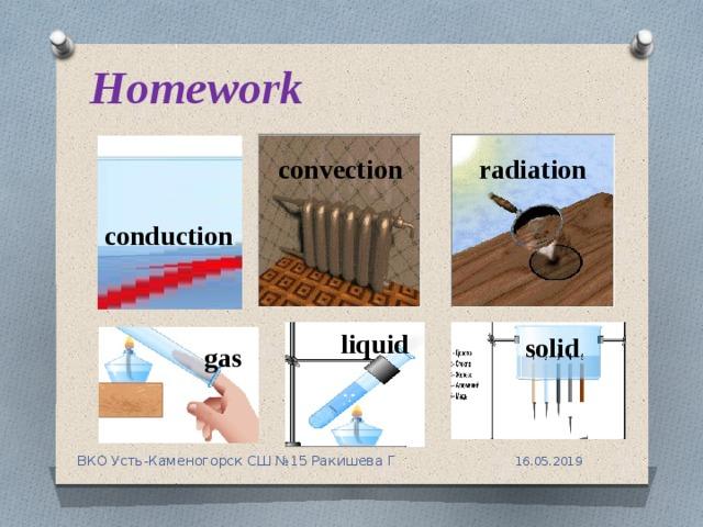 Homework radiation convection conduction liquid solid gas 16.05.2019 ВКО Усть-Каменогорск СШ №15 Ракишева Г