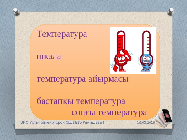 Температура шкала температура айырмасы бастапқы температура  соңғы температура 16.05.2019 ВКО Усть-Каменогорск СШ №15 Ракишева Г