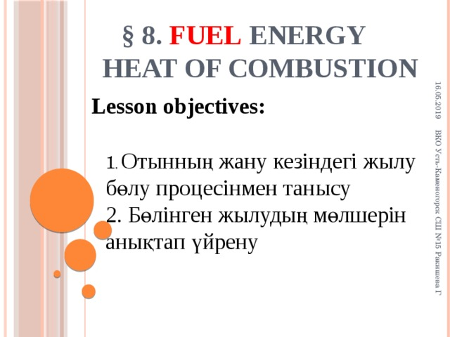 16.05.2019 ВКО Усть-Каменогорск СШ №15 Ракишева Г § 8. Fuel  energy  Heat of combustion Lesson objectives: 1 . Отынның жану кезіндегі жылу бөлу процесінмен танысу 2. Бөлінген жылудың мөлшерін анықтап үйрену 4