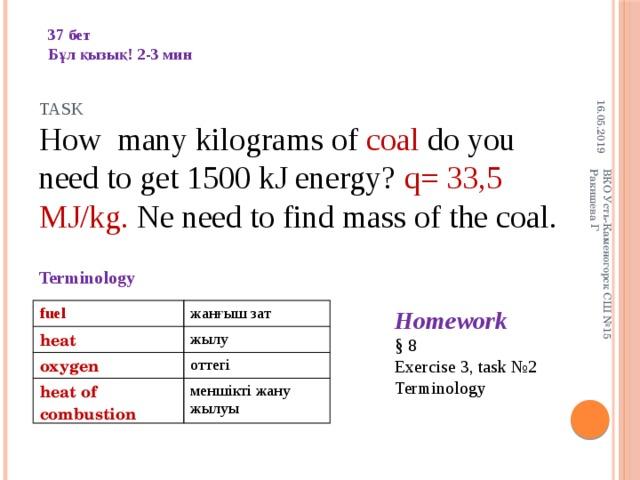 16.05.2019 ВКО Усть-Каменогорск СШ №15 Ракишева Г 37 бет Бұл қызық! 2-3 мин Task How many kilograms of coal do you need to get 1500 kJ energy? q= 33,5 MJ/kg. Ne need to find mass of the coal. Terminology Homework § 8 Exercise 3, task №2 Terminology fuel heat жанғыш зат oxygen жылу оттегі heat of combustion меншікті жану жылуы