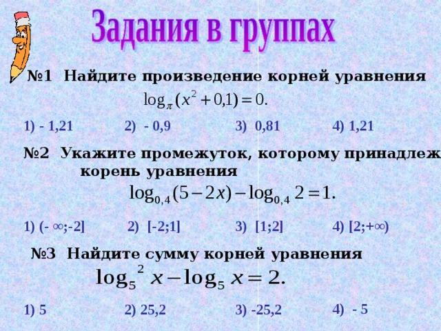 № 1  Найдите произведение корней уравнения  4) 1,21 3)  0 , 81 2) - 0,9 1) - 1,21 № 2 Укажите промежуток, которому принадлежит   корень уравнения 1) (- ∞;-2] 3)  [1;2] 2) [ - 2;1] 4) [2;+∞) № 3  Найдите сумму корней уравнения 4) - 5  1) 5 2) 25 , 2  3) -25, 2