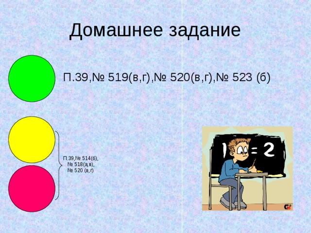 П.39,№ 519(в,г),№ 520(в,г),№ 523 (б) П.39,№ 514(б),  № 518(а,в),  № 520 (в,г)