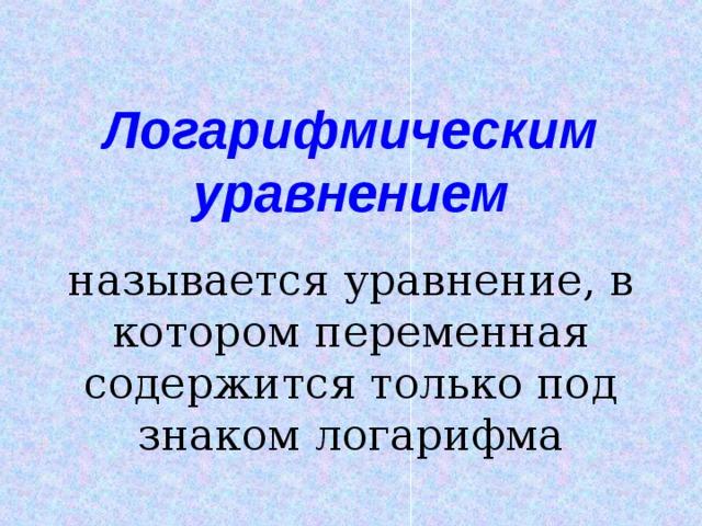 Логарифмическим уравнением называется уравнение, в котором переменная содержится только под знаком логарифма