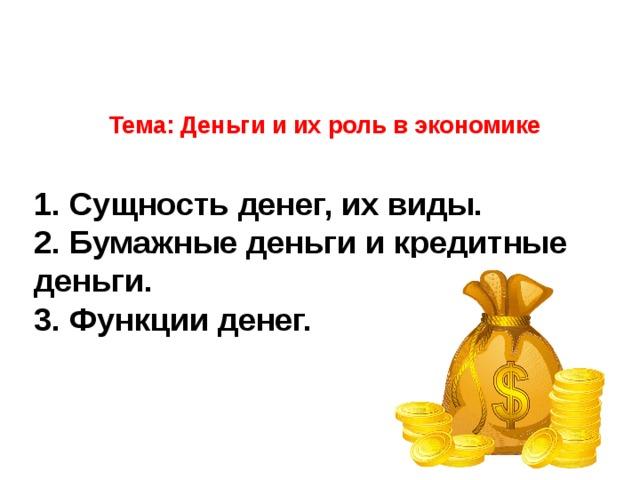 Тема: Деньги и их роль в экономике       1. Сущность денег, их виды.  2. Бумажные деньги и кредитные деньги.  3. Функции денег.