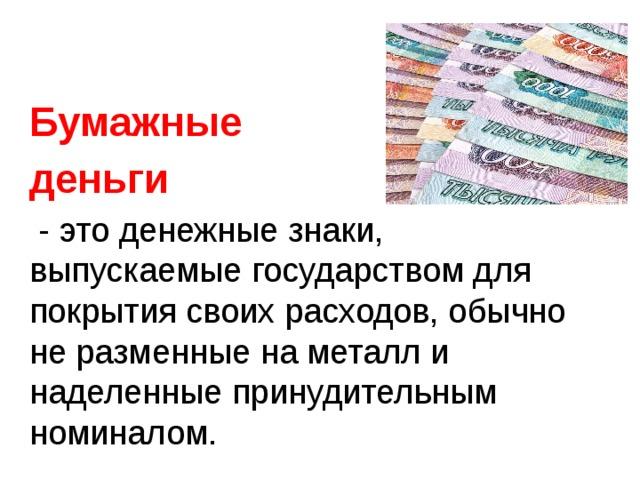 Бумажные деньги  - это денежные знаки, выпускаемые государством для покрытия своих расходов, обычно не разменные на металл и наделенные принудительным номиналом.