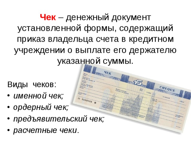 Чек  – денежный документ установленной формы, содержащий приказ владельца счета в кредитном учреждении о выплате его держателю указанной суммы. Виды чеков:
