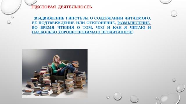 Текстовая деятельность  (выдвижение гипотезы о содержании читаемого, ее подтверждение или отклонение, размышление во время чтения о том, что и как я читаю и насколько хорошо понимаю прочитанное )