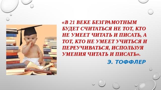 «В 21 веке безграмотным будет считаться не тот, кто не умеет читать и писать, а тот, кто не умеет учиться и переучиваться, используя умения читать и писать».  э. Тоффлер