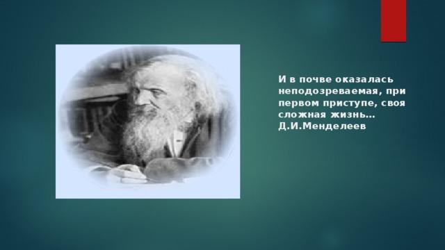 И в почве оказалась неподозреваемая, при первом приступе, своя сложная жизнь…  Д.И.Менделеев Дмитрий Иванович Менделеев