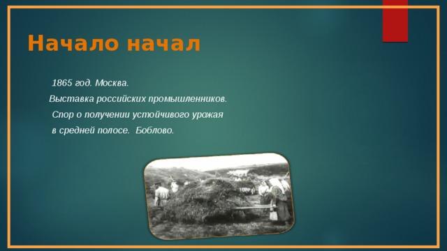 Начало начал  1865 год. Москва.  Выставка российских промышленников.  Спор о получении устойчивого урожая  в средней полосе. Боблово.